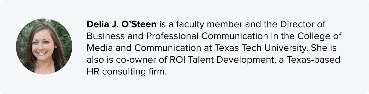 Delia J. O'Steen is a faculty member and the Director of Business and Professional Communication in the College of Media and Communication at Texas Tech University. She is also is co-owner of ROI Talent Development, a Texas-based HR consulting firm.